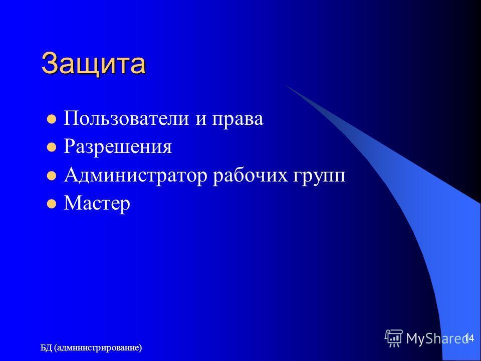БД (администрирование) 14 Защита Пользователи и права Разрешения Администратор рабочих групп Мастер