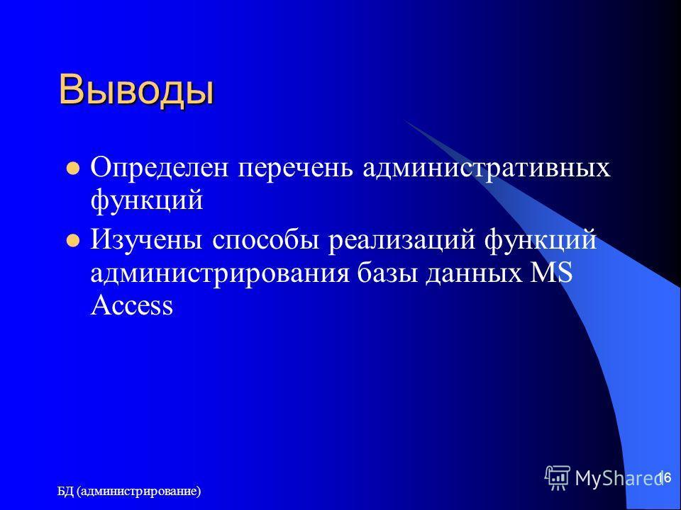 БД (администрирование) 16 Выводы Определен перечень административных функций Изучены способы реализаций функций администрирования базы данных MS Access