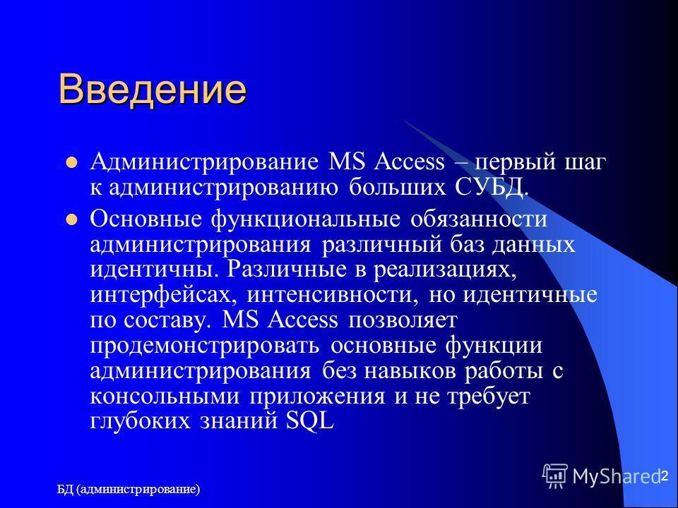 БД (администрирование) 2 Введение Администрирование MS Access – первый шаг к администрированию больших СУБД. Основные функциональные обязанности администрирования различный баз данных идентичны. Различные в реализациях, интерфейсах, интенсивности, но