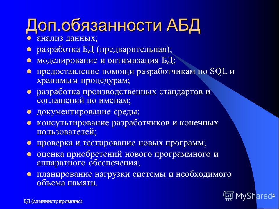 БД (администрирование) 4 Доп.обязанности АБД анализ данных; разработка БД (предварительная); моделирование и оптимизация БД; предоставление помощи разработчикам по SQL и хранимым процедурам; разработка производственных стандартов и соглашений по имен