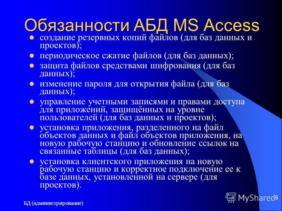 БД (администрирование) 5 Обязанности АБД MS Access создание резервных копий файлов (для баз данных и проектов); периодическое сжатие файлов (для баз данных); защита файлов средствами шифрования (для баз данных); изменение пароля для открытия файла (д