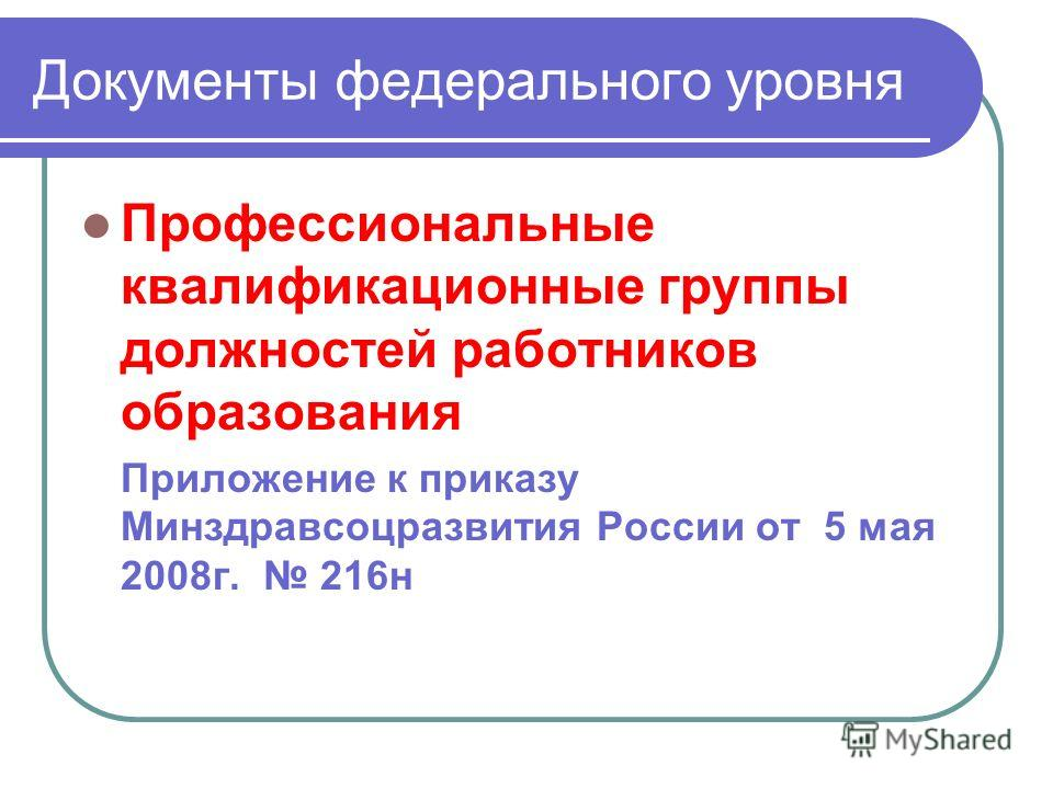 Документы федерального уровня Профессиональные квалификационные группы должностей работников образования Приложение к приказу Минздравсоцразвития России от 5 мая 2008г. 216н