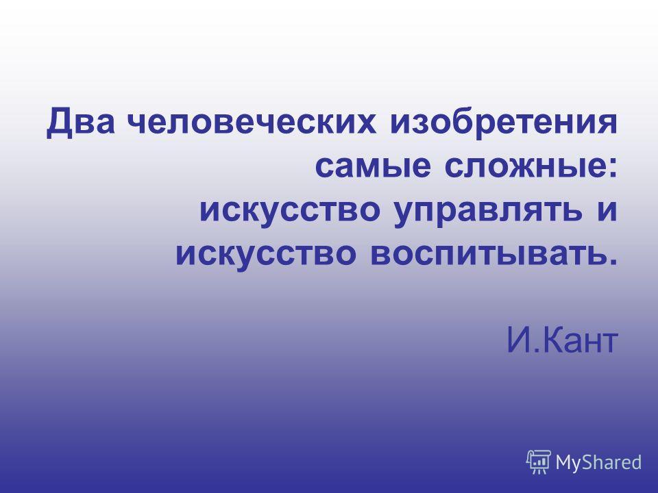 Два человеческих изобретения самые сложные: искусство управлять и искусство воспитывать. И.Кант