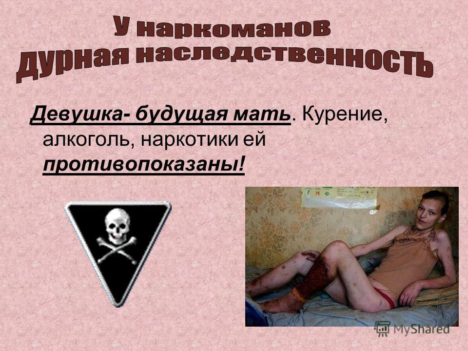 Девушка- будущая мать. Курение, алкоголь, наркотики ей противопоказаны!