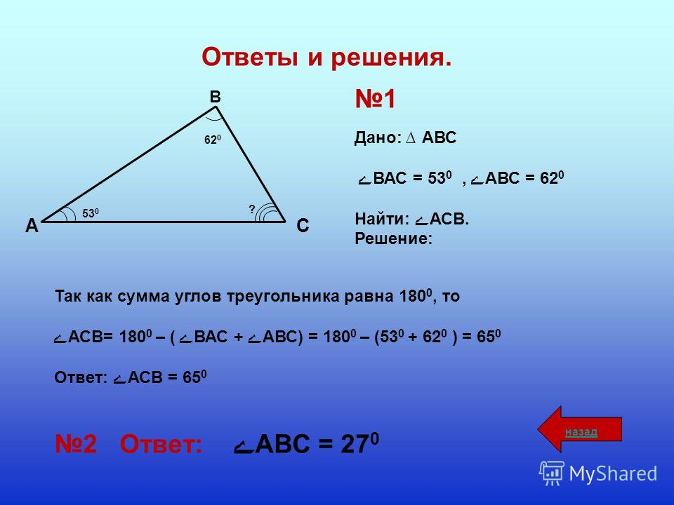 СА В 62 0 53 0 ? 1 Дано: АВС ے ВАС = 53 0, ےАВС = 62 0 Найти: ےАСВ. Решение: Так как сумма углов треугольника равна 180 0, то ےАСВ= 180 0 – (ے ВАС + ےАВС) = 180 0 – (53 0 + 62 0 ) = 65 0 Ответ: ےАСВ = 65 0 2 Ответ: ےАВС = 27 0 Ответы и решения. назад