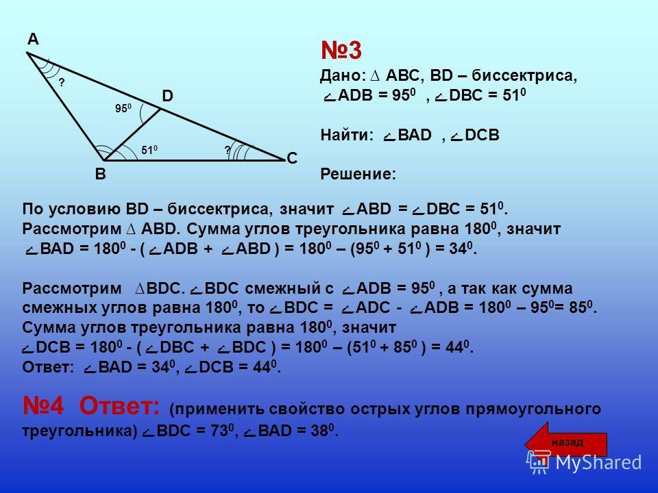 А В D C ?51 0 95 0 ? 3 Дано: АВС, BD – биссектриса, ے АDB = 95 0, ےDВС = 51 0 Найти: ے ВАD, ےDCВ Решение: По условию BD – биссектриса, значит ے AВD = ےDВС = 51 0. Рассмотрим АВD. Сумма углов треугольника равна 180 0, значит ے ВАD = 180 0 - (ے АDB + ے