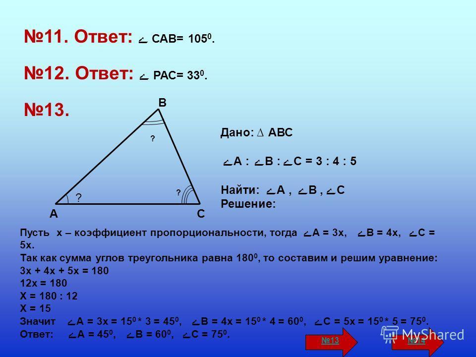 11. Ответ: ے САВ= 105 0. 12. Ответ: ے РАС= 33 0. 13. A B C ? ? ? Дано: АВС ے А : ےВ : ےС = 3 : 4 : 5 Найти: ے А, ےВ, ےС Решение: Пусть х – коэффициент пропорциональности, тогда ے А = 3х, ےВ = 4х, ےС = 5х. Так как сумма углов треугольника равна 180 0,