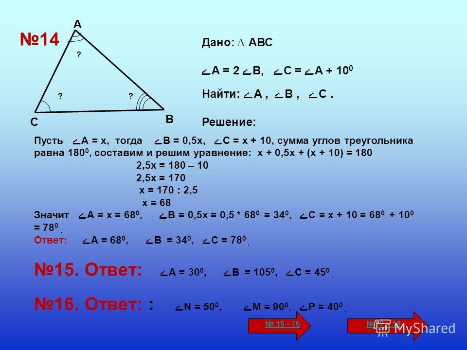 С А В ? ?? Дано: АВС ےА = 2 ےВ, ےС = ےА + 10 0 Найти: ےА, ےВ, ےС. Решение: Пусть ے А = х, тогда ےВ = 0,5х, ے С = х + 10, сумма углов треугольника равна 180 0, составим и решим уравнение: х + 0,5х + (х + 10) = 180 2,5х = 180 – 10 2,5х = 170 х = 170 :