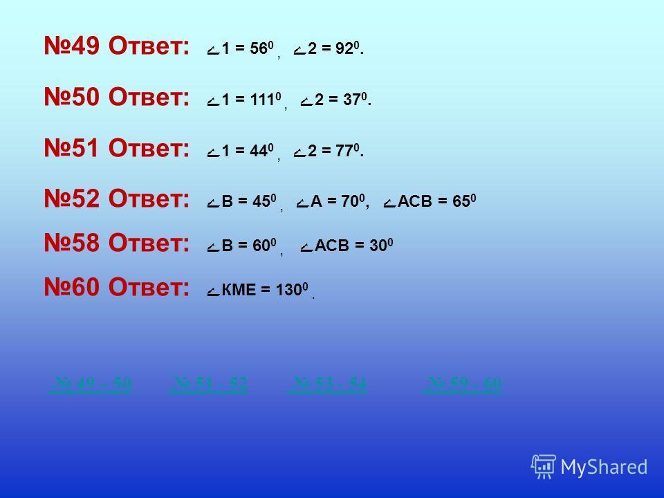 49 Ответ: ے 1 = 56 0, ے 2 = 92 0. 50 Ответ: ے 1 = 111 0, ے 2 = 37 0. 51 Ответ: ے 1 = 44 0, ے 2 = 77 0. 52 Ответ: ے В = 45 0, ے А = 70 0, ے АСВ = 65 0 58 Ответ: ے В = 60 0, ے АСВ = 30 0 60 Ответ: ے КМЕ = 130 0. 49 – 50 51 - 52 53 - 54 59 - 60
