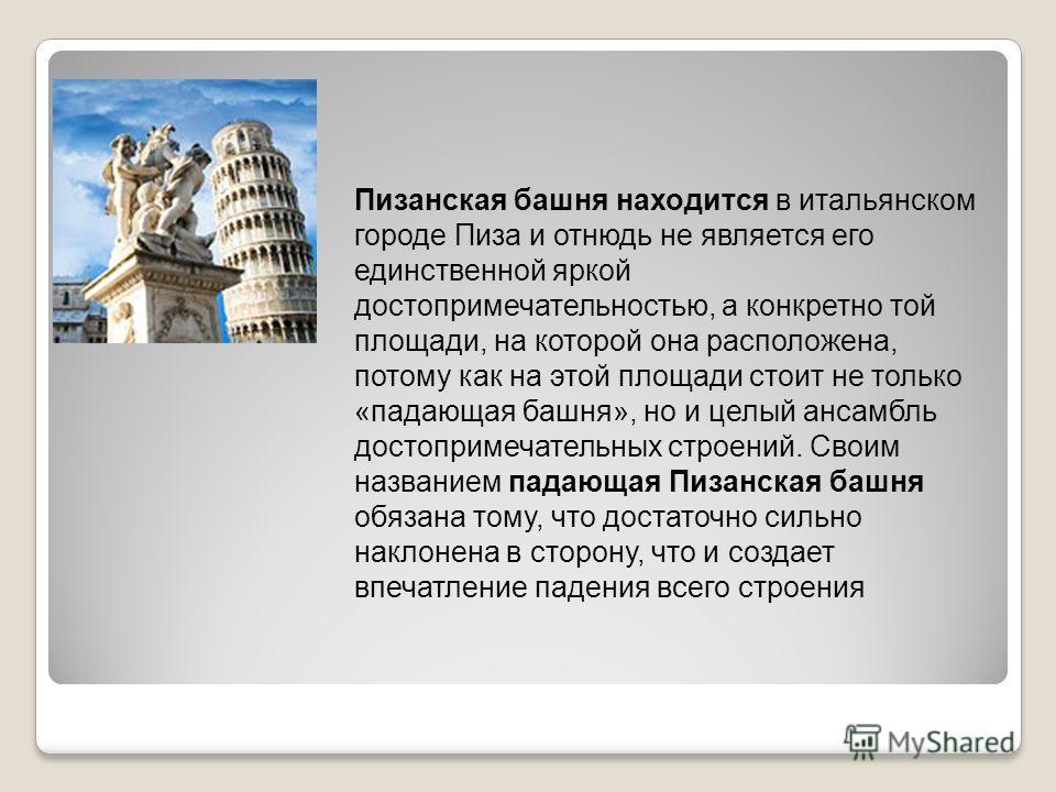 Пизанская башня находится в итальянском городе Пиза и отнюдь не является его единственной яркой достопримечательностью, а конкретно той площади, на которой она расположена, потому как на этой площади стоит не только «падающая башня», но и целый ансам