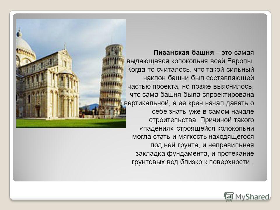 Пизанская башня – это самая выдающаяся колокольня всей Европы. Когда-то считалось, что такой сильный наклон башни был составляющей частью проекта, но позже выяснилось, что сама башня была спроектирована вертикальной, а ее крен начал давать о себе зна