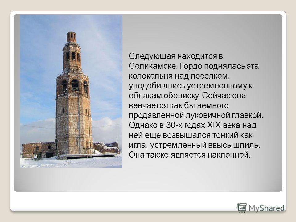 Следующая находится в Соликамске. Гордо поднялась эта колокольня над поселком, уподобившись устремленному к облакам обелиску. Сейчас она венчается как бы немного продавленной луковичной главкой. Однако в 30-х годах XIX века над ней еще возвышался тон