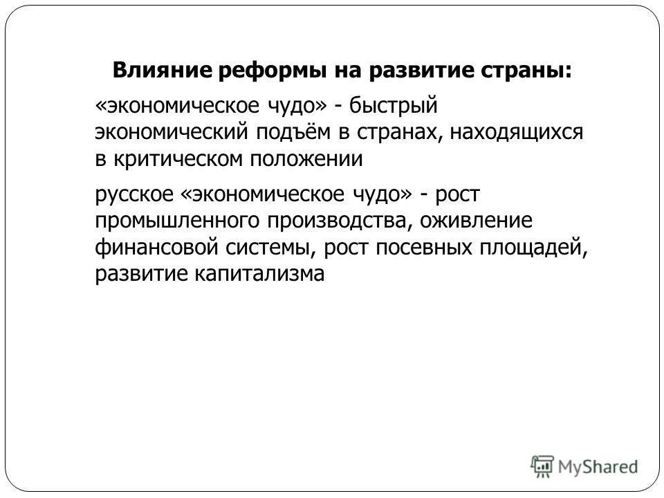 Влияние реформы на развитие страны: «экономическое чудо» - быстрый экономический подъём в странах, находящихся в критическом положении русское «экономическое чудо» - рост промышленного производства, оживление финансовой системы, рост посевных площаде