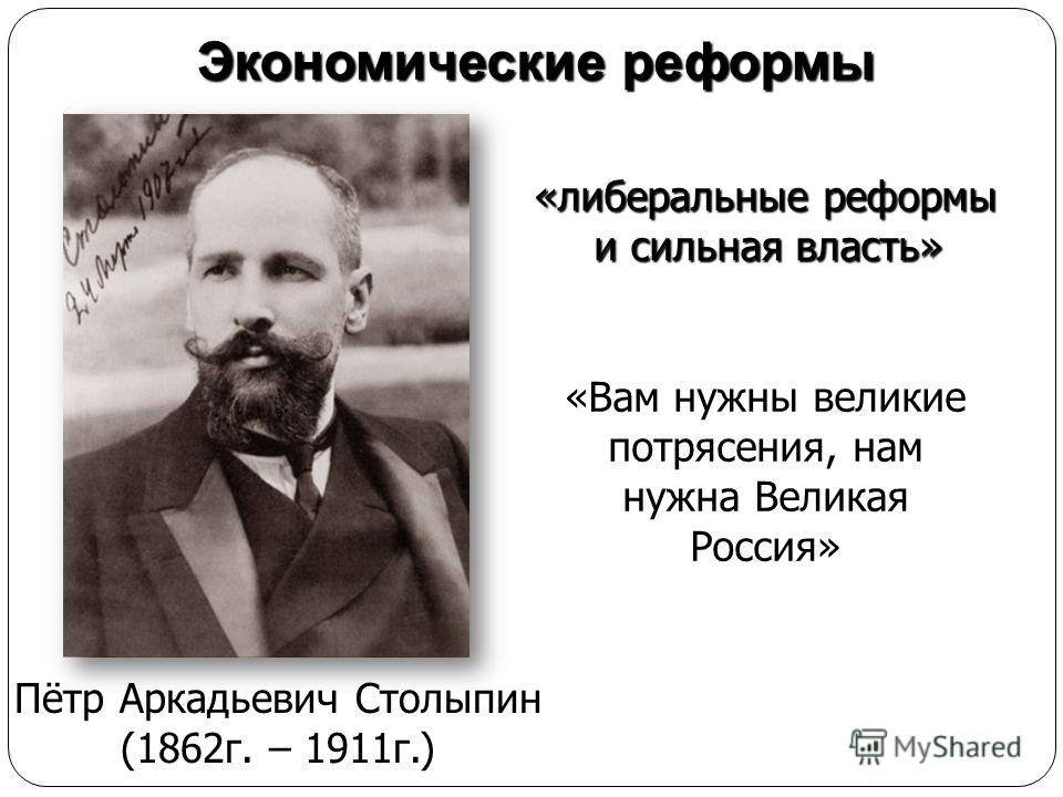 Экономические реформы Пётр Аркадьевич Столыпин (1862г. – 1911г.) «Вам нужны великие потрясения, нам нужна Великая Россия» «либеральные реформы и сильная власть»