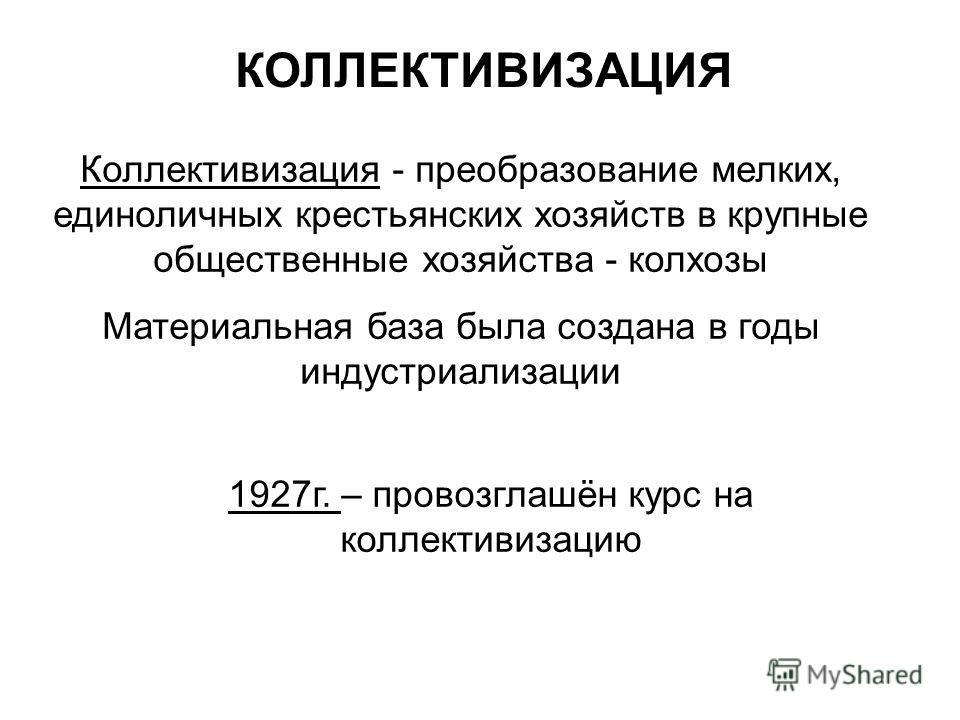 Коллективизация - преобразование мелких, единоличных крестьянских хозяйств в крупные общественные хозяйства - колхозы Материальная база была создана в годы индустриализации КОЛЛЕКТИВИЗАЦИЯ 1927г. – провозглашён курс на коллективизацию