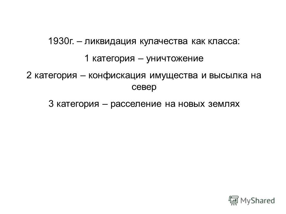 1930г. – ликвидация кулачества как класса: 1 категория – уничтожение 2 категория – конфискация имущества и высылка на север 3 категория – расселение на новых землях