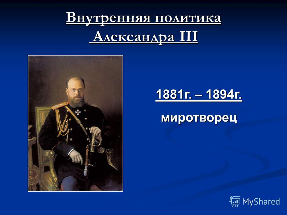 Внутренняя политика Александра III 1881г. – 1894г. миротворец