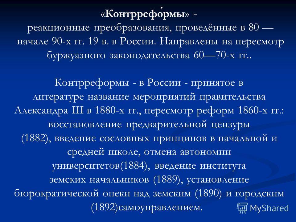 «Контрреформы» - реакционные преобразования, проведённые в 80 начале 90-х гг. 19 в. в России. Направлены на пересмотр буржуазного законодательства 6070-х гг.. Контрреформы - в России - принятое в литературе название мероприятий правительства Александ