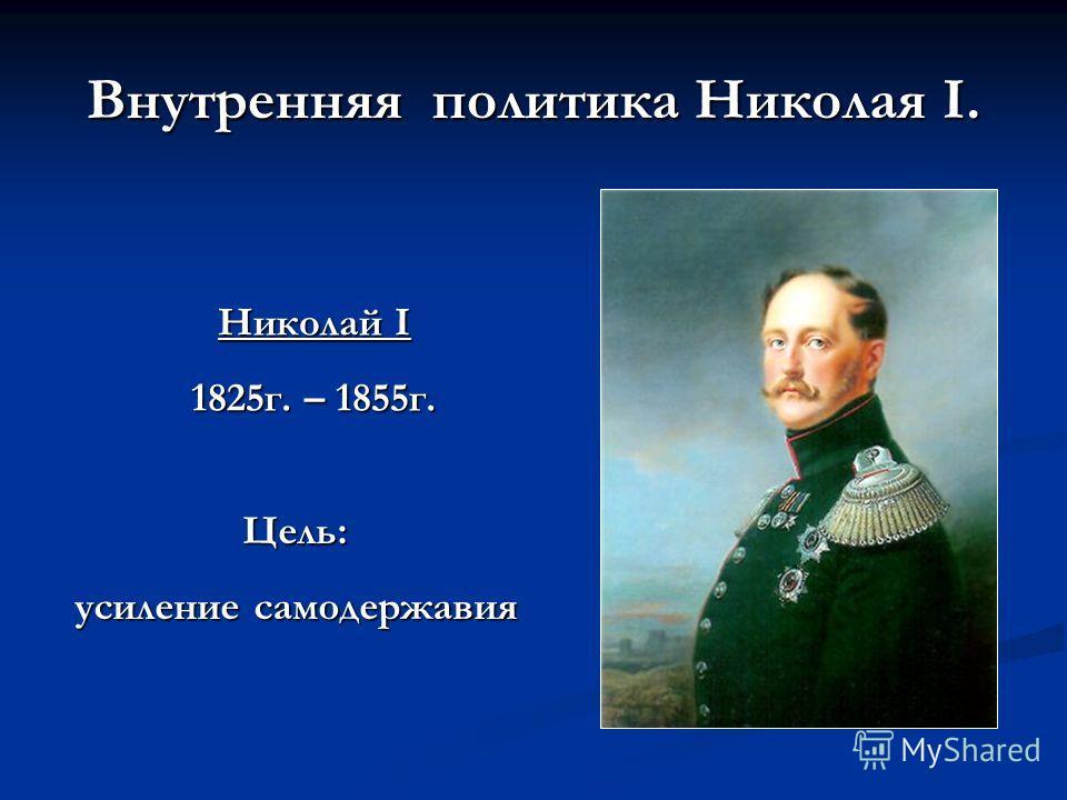 Внутренняя политика Николая I. Николай I 1825г. – 1855г. Цель: усиление самодержавия