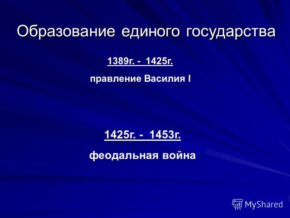 Образование единого государства 1425г. - 1453г. феодальная война 1389г. - 1425г. правление Василия I
