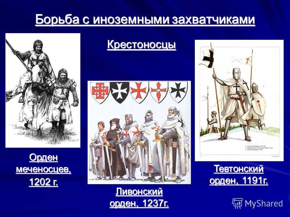 Борьба с иноземными захватчиками Крестоносцы Орден меченосцев, 1202 г. Тевтонский орден, 1191г. Ливонский орден, 1237г.