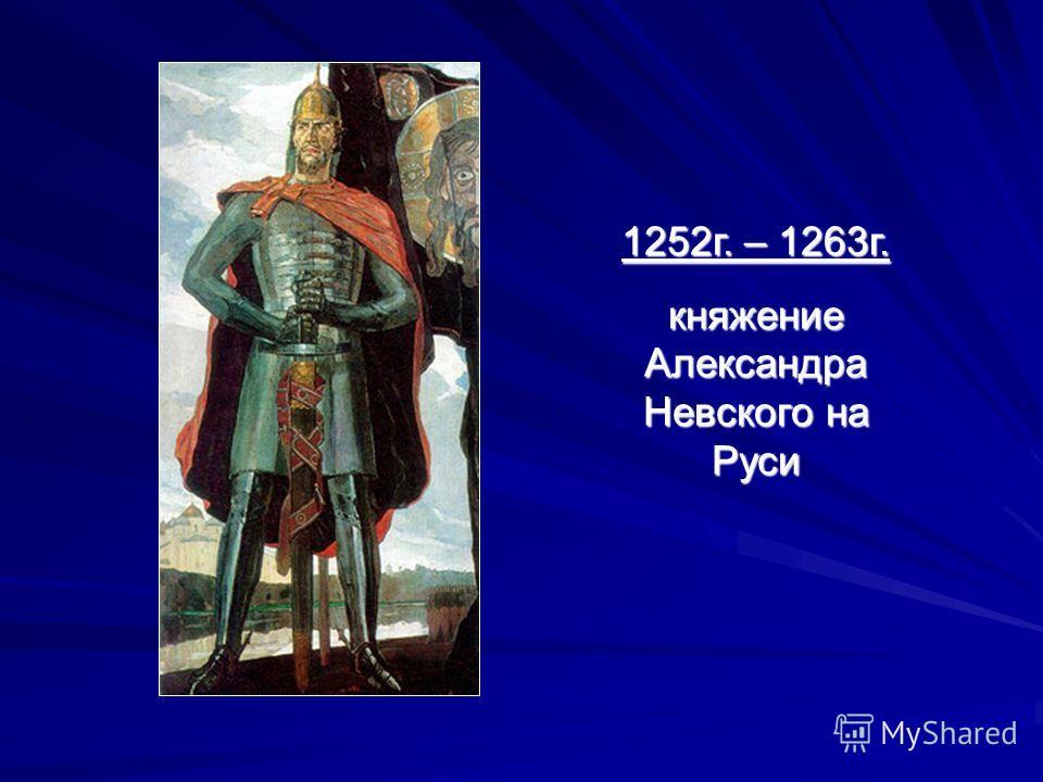 1252г. – 1263г. княжение Александра Невского на Руси