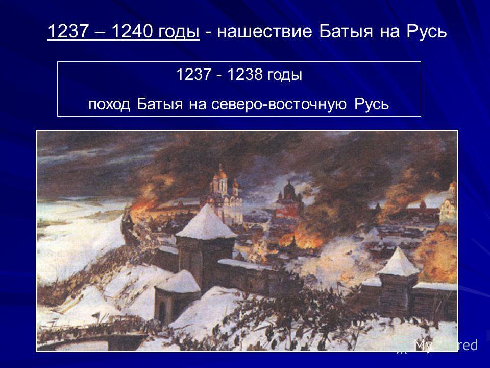 1237 – 1240 годы - нашествие Батыя на Русь 1237 - 1238 годы поход Батыя на северо-восточную Русь