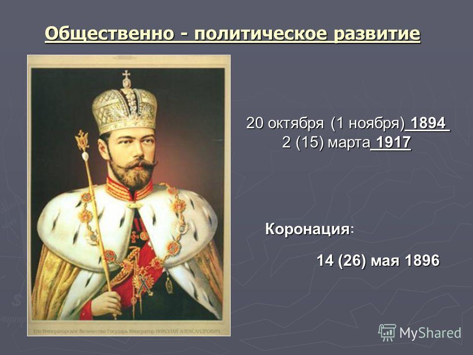 20 октября (1 ноября) 1894 20 октября (1 ноября) 1894 2 (15) марта 1917 Коронация Коронация : 14 (26) мая 1896 Общественно - политическое развитие