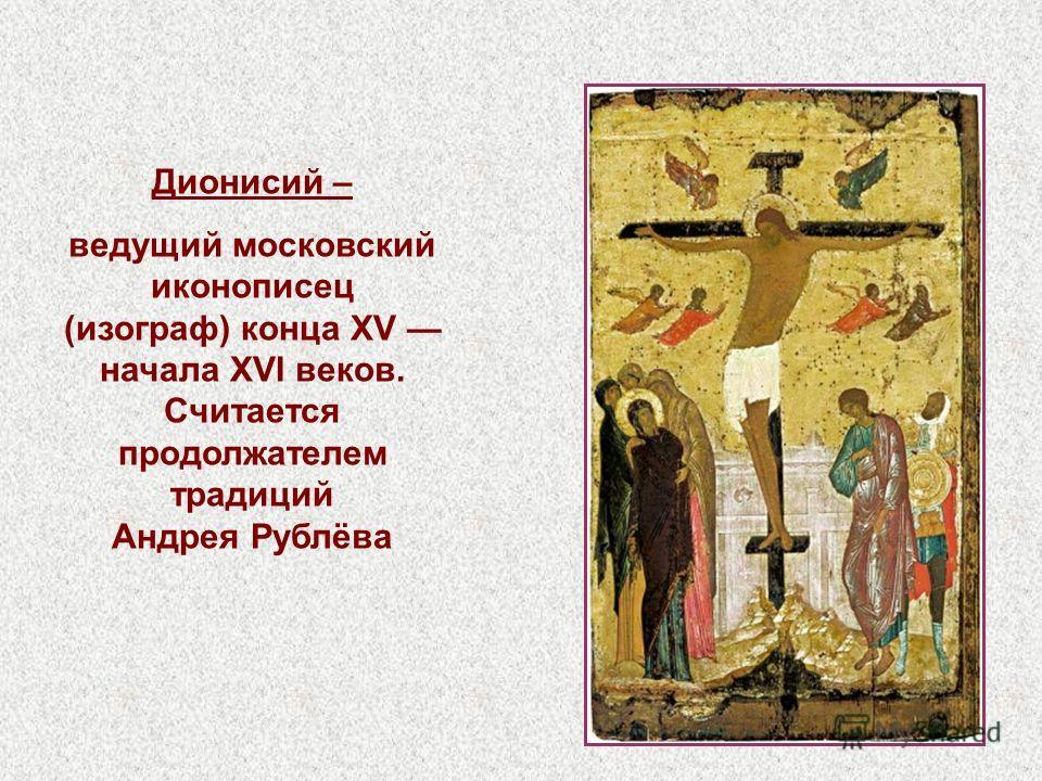 Дионисий – ведущий московский иконописец (изограф) конца XV начала XVI веков. Считается продолжателем традиций Андрея Рублёва