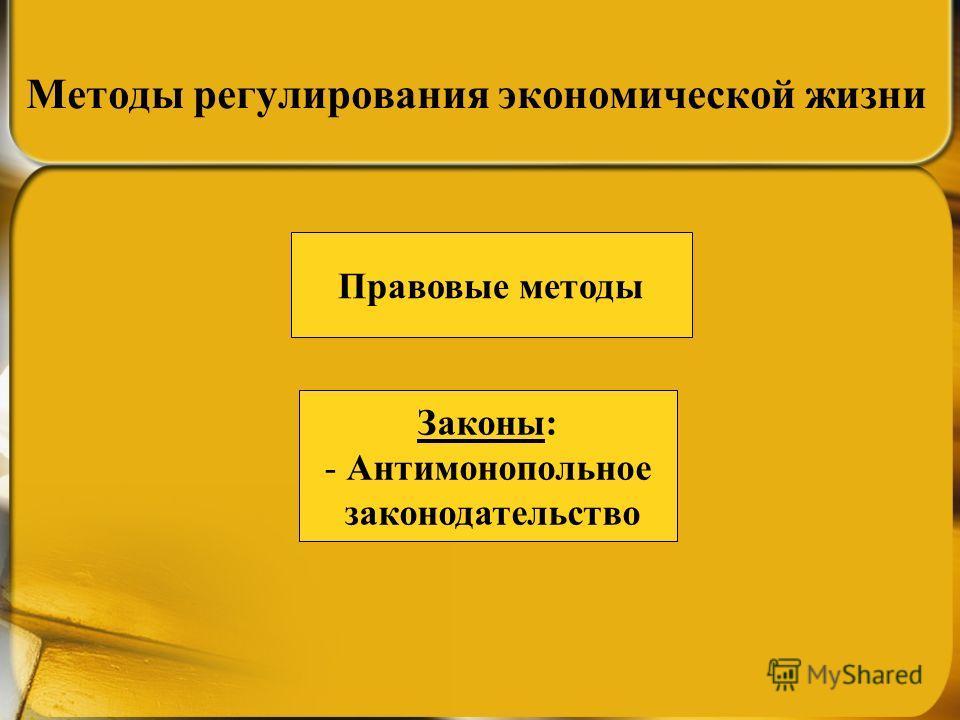 Методы регулирования экономической жизни Законы: - Антимонопольное законодательство Правовые методы