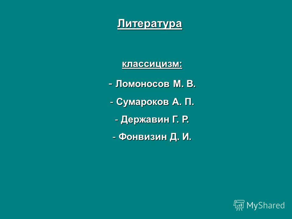 Литература классицизм: - Ломоносов М. В. - Сумароков А. П. - Державин Г. Р. - Фонвизин Д. И.