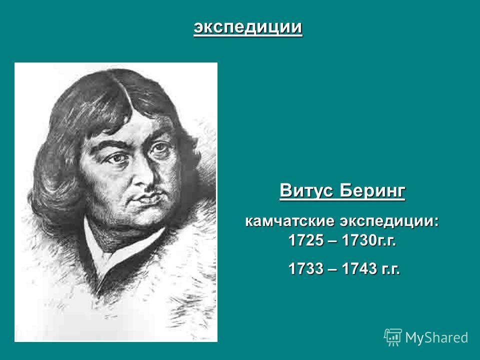 экспедиции Витус Беринг камчатские экспедиции: 1725 – 1730г.г. 1733 – 1743 г.г. 1733 – 1743 г.г.