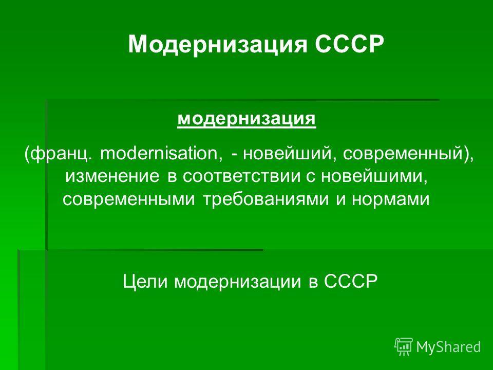 Модернизация СССР модернизация (франц. modernisation, - новейший, современный), изменение в соответствии с новейшими, современными требованиями и нормами Цели модернизации в СССР