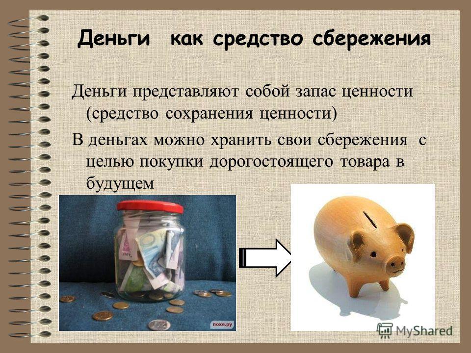 Деньги как средство сбережения Деньги представляют собой запас ценности (средство сохранения ценности) В деньгах можно хранить свои сбережения с целью покупки дорогостоящего товара в будущем