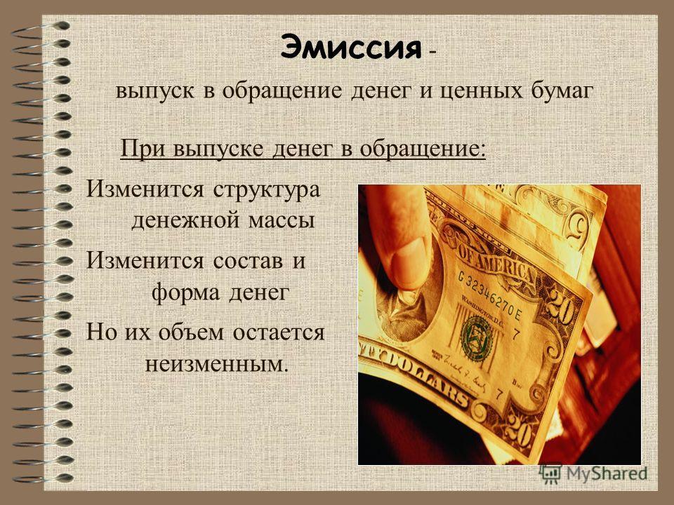 Эмиссия - выпуск в обращение денег и ценных бумаг При выпуске денег в обращение: Изменится структура денежной массы Изменится состав и форма денег Но их объем остается неизменным.