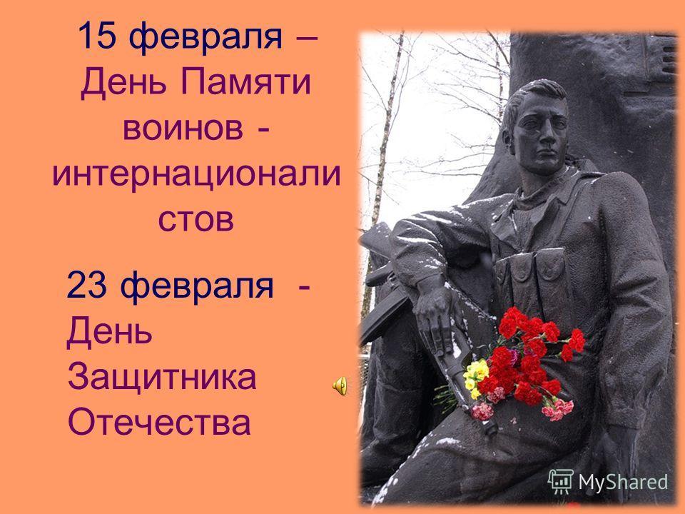 15 февраля – День Памяти воинов - интернационали стов 23 февраля - День Защитника Отечества