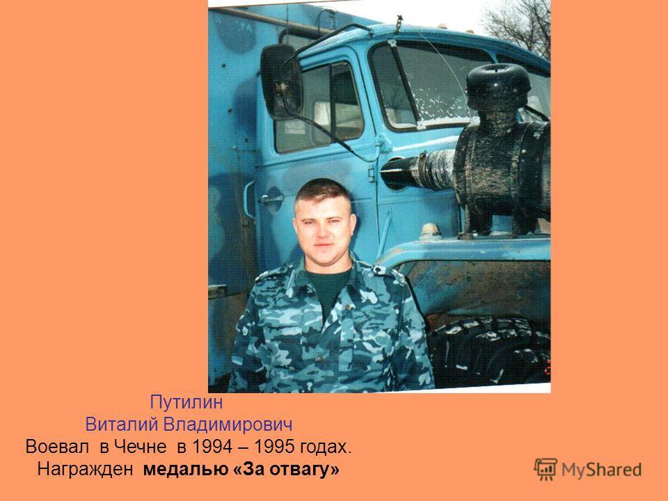 Путилин Виталий Владимирович Воевал в Чечне в 1994 – 1995 годах. Награжден медалью «За отвагу»