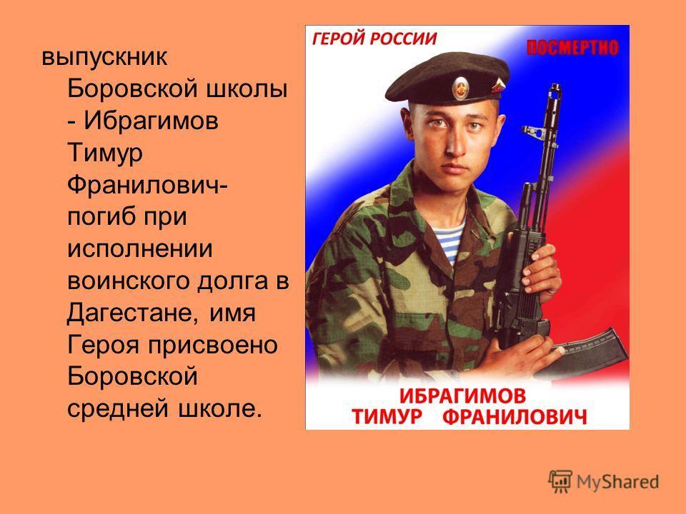 выпускник Боровской школы - Ибрагимов Тимур Франилович- погиб при исполнении воинского долга в Дагестане, имя Героя присвоено Боровской средней школе.