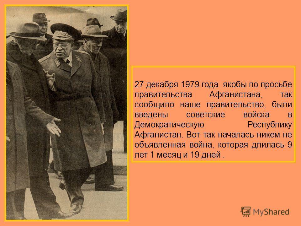 27 декабря 1979 года якобы по просьбе правительства Афганистана, так сообщило наше правительство, были введены советские войска в Демократическую Республику Афганистан. Вот так началась никем не объявленная война, которая длилась 9 лет 1 месяц и 19 д