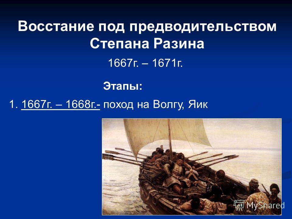 Восстание под предводительством Степана Разина 1667г. – 1671г. Этапы: 1. 1667г. – 1668г.- поход на Волгу, Яик