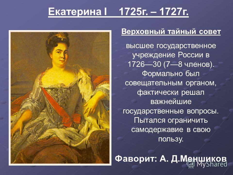 Екатерина I 1725г. – 1727г. Верховный тайный совет высшее государственное учреждение России в 172630 (78 членов). Формально был совещательным органом, фактически решал важнейшие государственные вопросы. Пытался ограничить самодержавие в свою пользу.