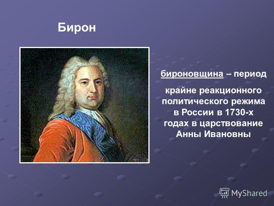 бироновщина – период крайне реакционного политического режима в России в 1730-х годах в царствование Анны Ивановны Бирон