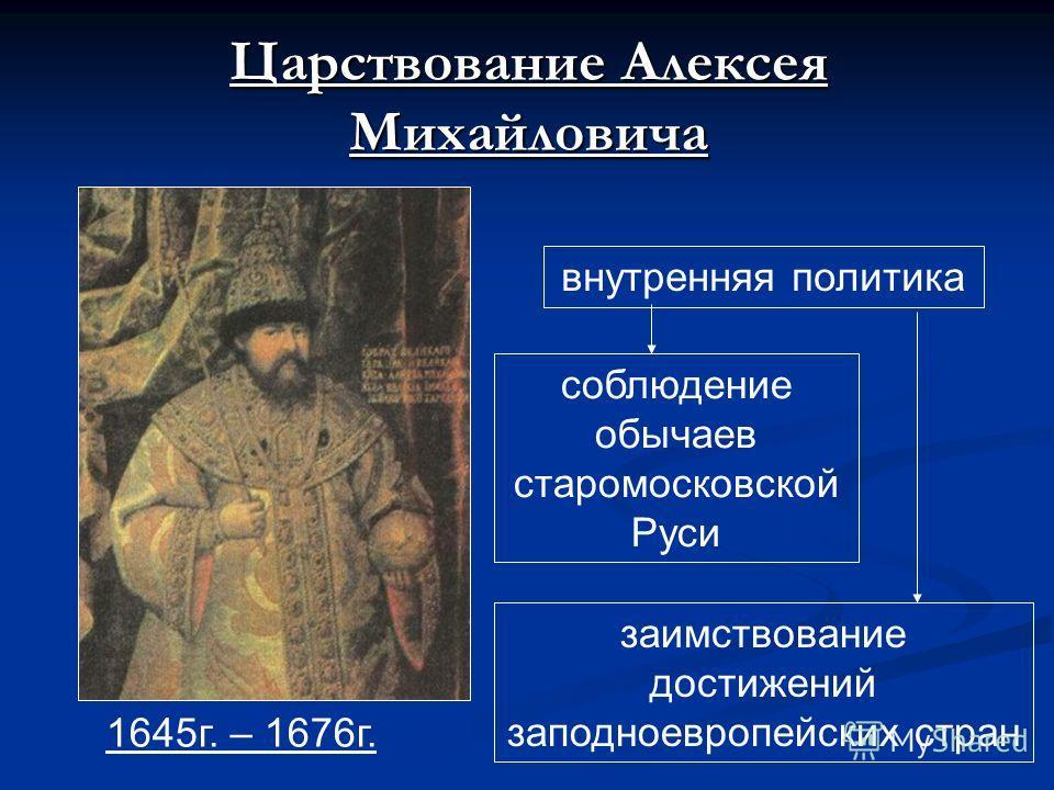 Царствование Алексея Михайловича 1645г. – 1676г. внутренняя политика соблюдение обычаев старомосковской Руси заимствование достижений заподноевропейских стран
