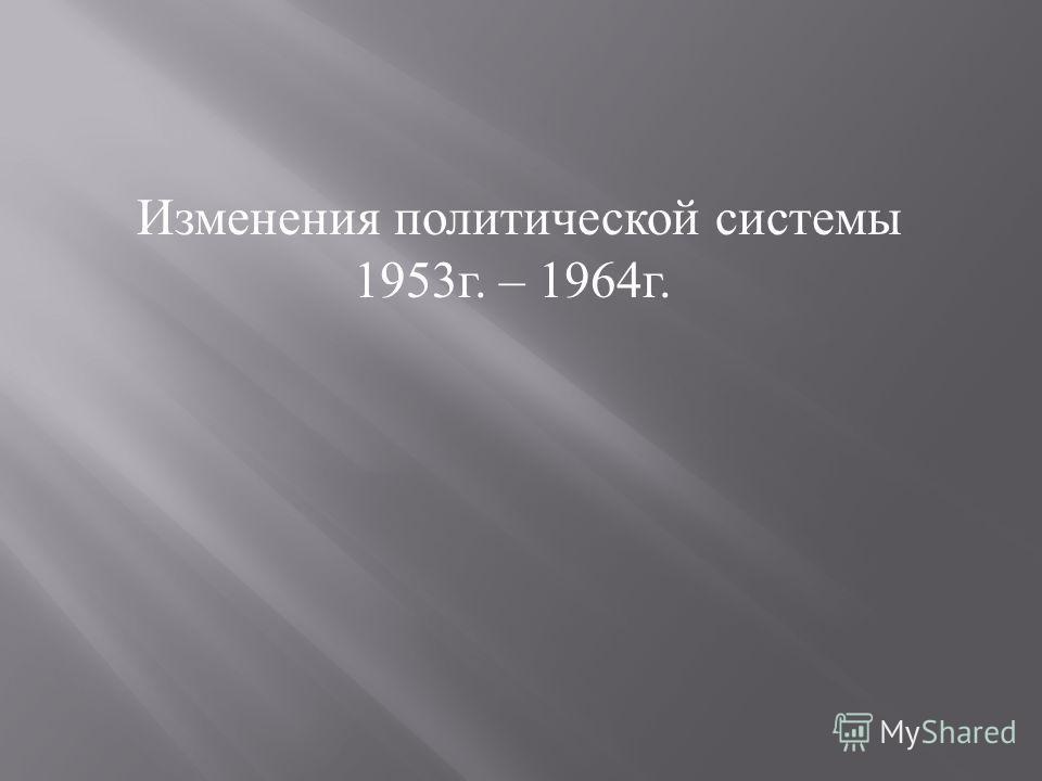 Изменения политической системы 1953г. – 1964г.