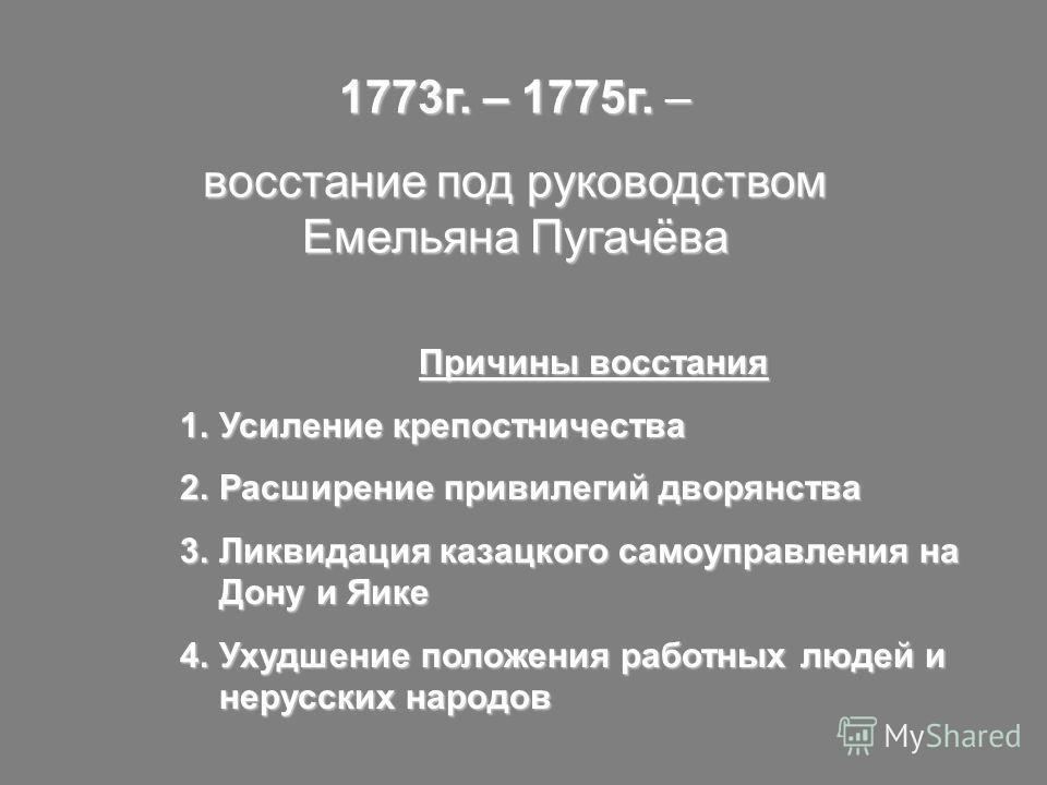 1773г. – 1775г. – восстание под руководством Емельяна Пугачёва Причины восстания 1.Усиление крепостничества 2.Расширение привилегий дворянства 3.Ликвидация казацкого самоуправления на Дону и Яике 4.Ухудшение положения работных людей и нерусских народ