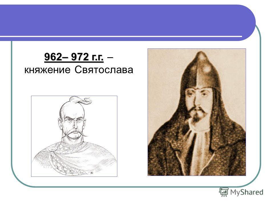 962– 972 г.г. 962– 972 г.г. – княжение Святослава