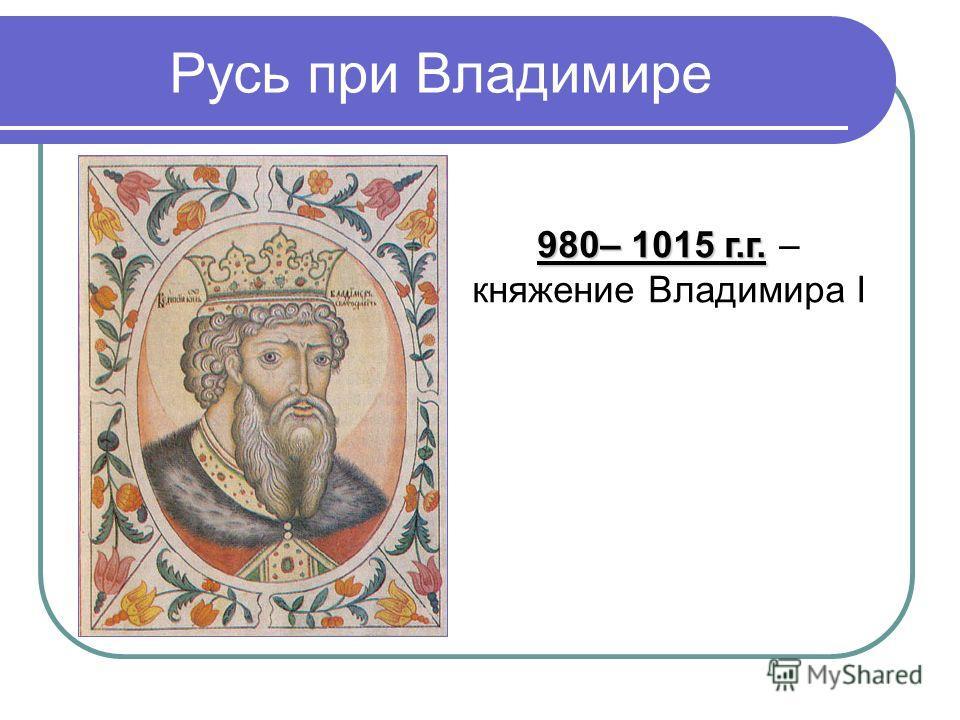 Русь при Владимире 980– 1015 г.г. 980– 1015 г.г. – княжение Владимира I