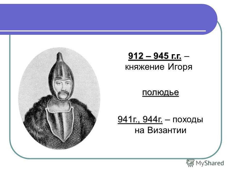 912 – 945 г.г. 912 – 945 г.г. – княжение Игоря полюдье 941г., 944г. 941г., 944г. – походы на Византии