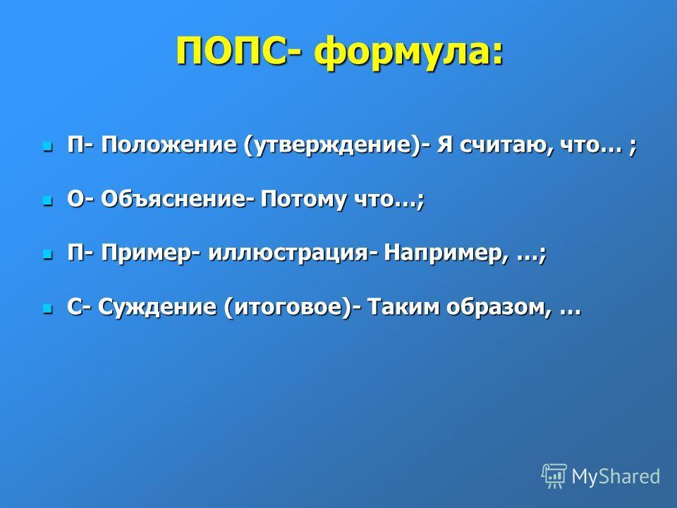 ПОПС- формула: П- Положение (утверждение)- Я считаю, что… ; П- Положение (утверждение)- Я считаю, что… ; О- Объяснение- Потому что…; О- Объяснение- Потому что…; П- Пример- иллюстрация- Например, …; П- Пример- иллюстрация- Например, …; С- Суждение (ит