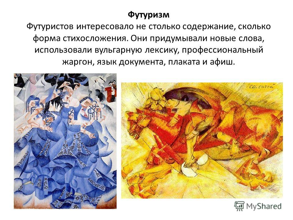 Футуризм Футуристов интересовало не столько содержание, сколько форма стихосложения. Они придумывали новые слова, использовали вульгарную лексику, профессиональный жаргон, язык документа, плаката и афиш.
